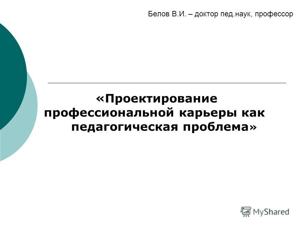 Белов В.И. – доктор пед.наук, профессор «Проектирование профессиональной карьеры как педагогическая проблема »