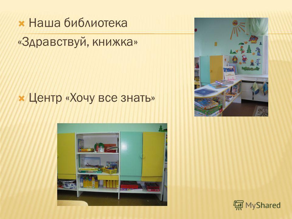 Наша библиотека «Здравствуй, книжка» Центр «Хочу все знать»