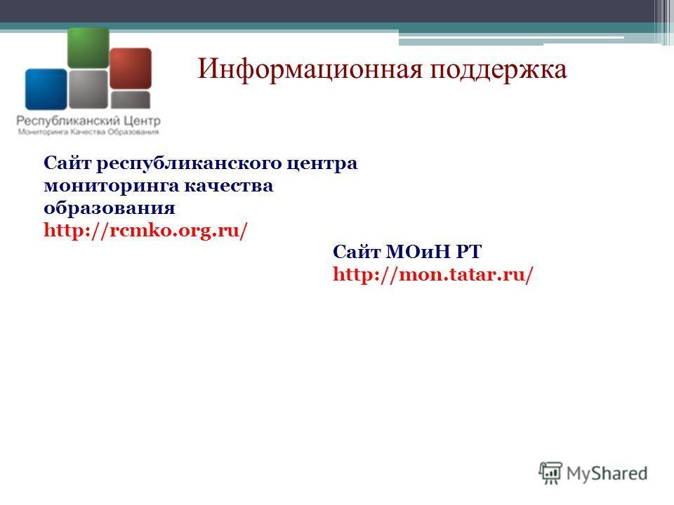 Информационная поддержка Сайт республиканского центра мониторинга качества образования http://rcmko.org.ru/ Сайт МОиН РТ http://mon.tatar.ru/