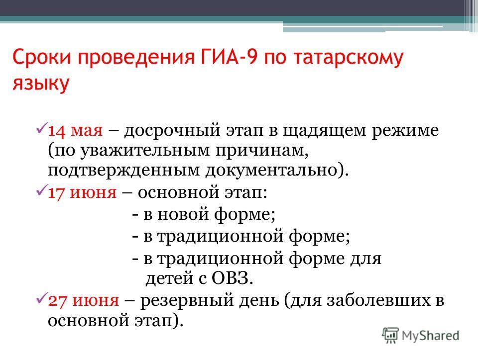 Сроки проведения ГИА-9 по татарскому языку 14 мая – досрочный этап в щадящем режиме (по уважительным причинам, подтвержденным документально). 17 июня – основной этап: - в новой форме; - в традиционной форме; - в традиционной форме для детей с ОВЗ. 27