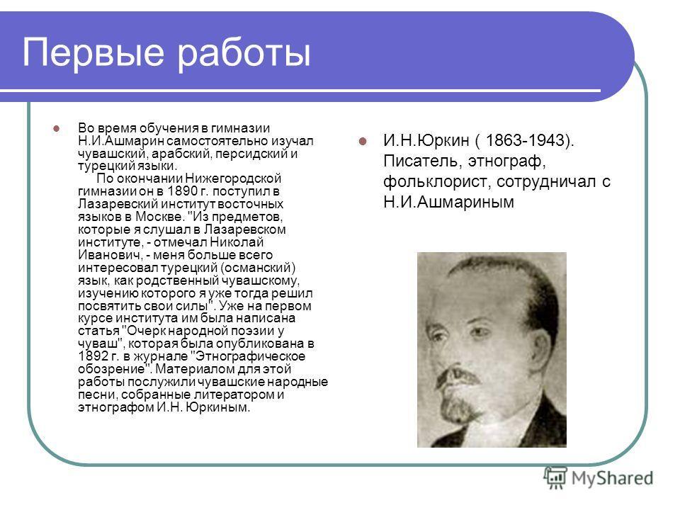 Первые работы Во время обучения в гимназии Н.И.Ашмарин самостоятельно изучал чувашский, арабский, персидский и турецкий языки. По окончании Нижегородской гимназии он в 1890 г. поступил в Лазаревский институт восточных языков в Москве.