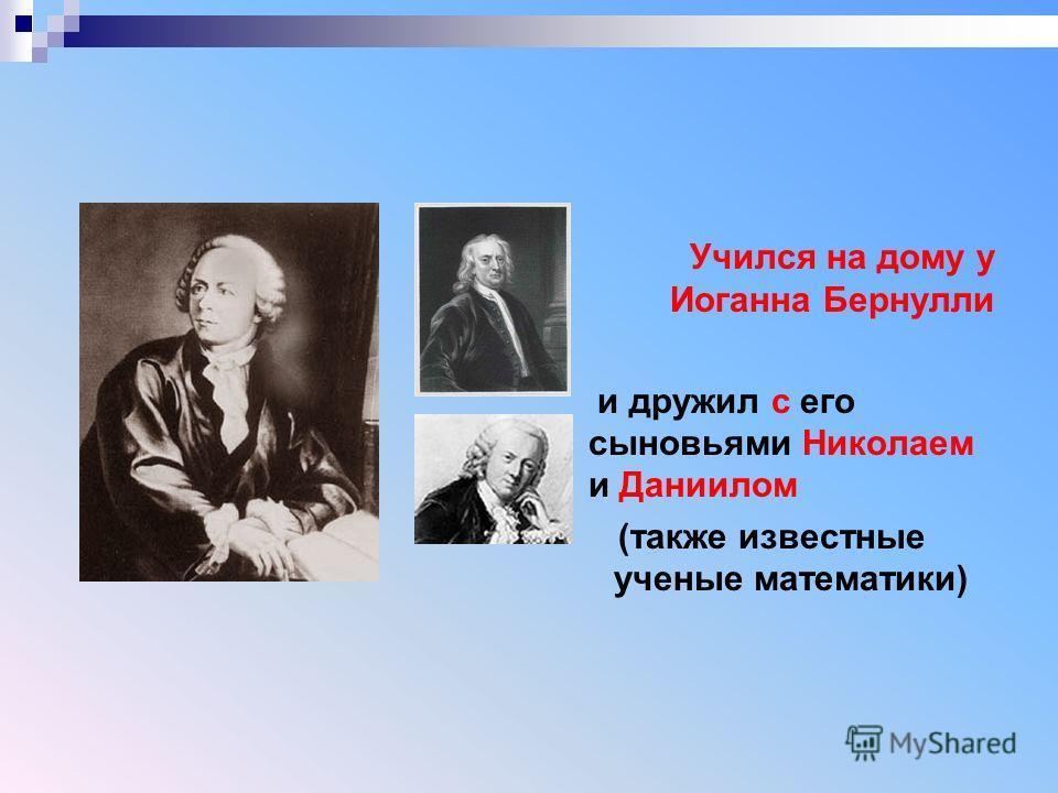 Учился на дому у Иоганна Бернулли и дружил с его сыновьями Николаем и Даниилом (также известные ученые математики)
