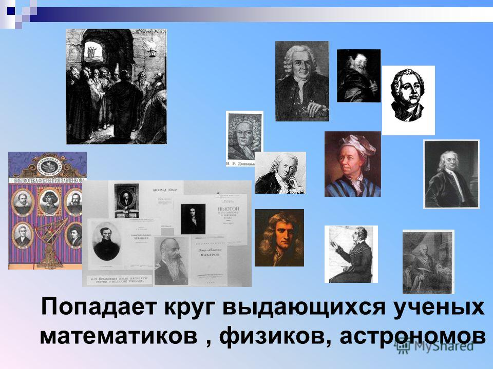 Попадает круг выдающихся ученых математиков, физиков, астрономов