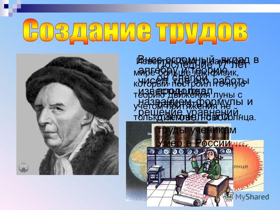 Внес огромный вклад в алгебру и теорию чисел, где его работы известны под названием формулы и решение уравнений. Известен был в научном мире больше как физик, который построил точную теорию движения луны с учетом притяжения не только Земли, но и Солн