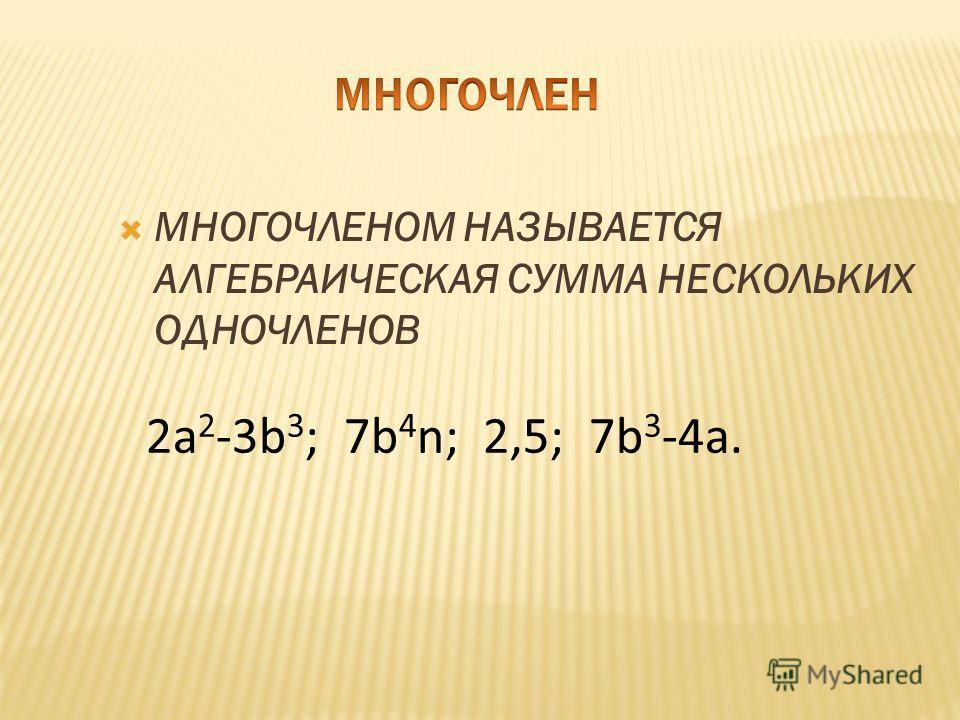 МНОГОЧЛЕНОМ НАЗЫВАЕТСЯ АЛГЕБРАИЧЕСКАЯ СУММА НЕСКОЛЬКИХ ОДНОЧЛЕНОВ 2a 2 -3b 3 ; 7b 4 n; 2,5; 7b 3 -4a.