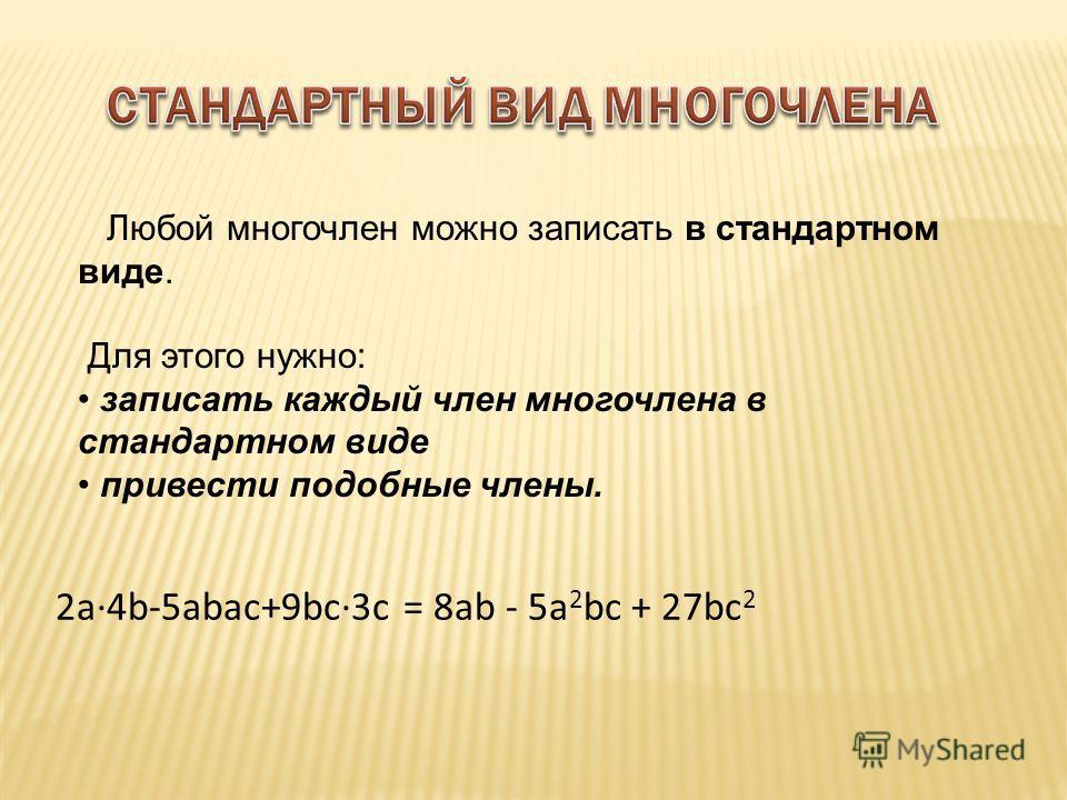 Любой многочлен можно записать в стандартном виде. Для этого нужно: записать каждый член многочлена в стандартном виде привести подобные члены. 2a·4b-5abac+9bc·3c = 8ab - 5a 2 bc + 27bc 2