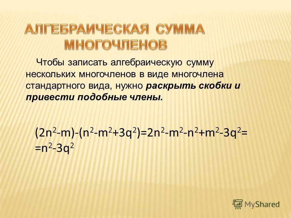 Чтобы записать алгебраическую сумму нескольких многочленов в виде многочлена стандартного вида, нужно раскрыть скобки и привести подобные члены. (2n 2 -m)-(n 2 -m 2 +3q 2 )=2n 2 -m 2 -n 2 +m 2 -3q 2 = =n 2 -3q 2