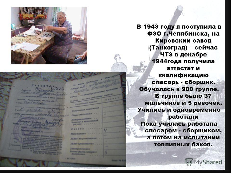 В 1943 году я поступила в ФЗО г.Челябинска, на Кировский завод (Танкоград) – сейчас ЧТЗ в декабре 1944года получила аттестат и квалификацию слесарь - сборщик. Обучалась в 900 группе. В группе было 37 мальчиков и 5 девочек. Учились и одновременно рабо