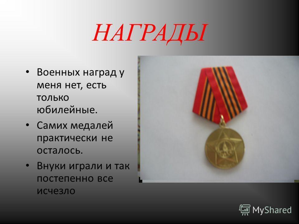 НАГРАДЫ Военных наград у меня нет, есть только юбилейные. Самих медалей практически не осталось. Внуки играли и так постепенно все исчезло