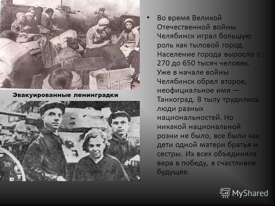 Во время Великой Отечественной войны Челябинск играл большую роль как тыловой город. Население города выросло с 270 до 650 тысяч человек. Уже в начале войны Челябинск обрел второе, неофициальное имя Танкоград. В тылу трудились люди разных национально
