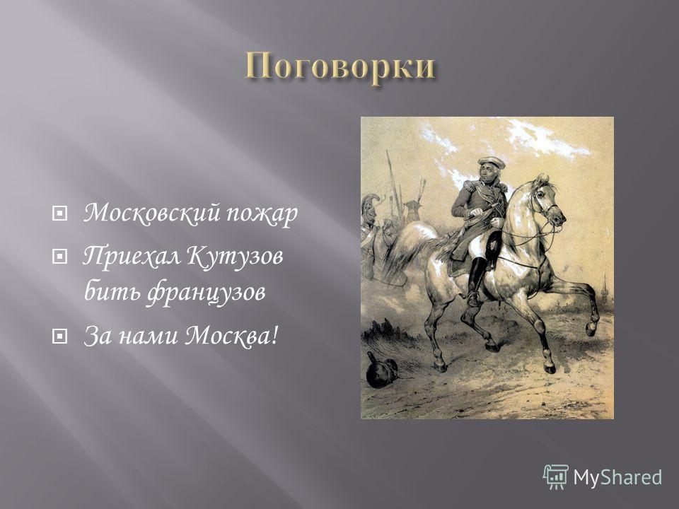 Московский пожар Приехал Кутузов бить французов За нами Москва!