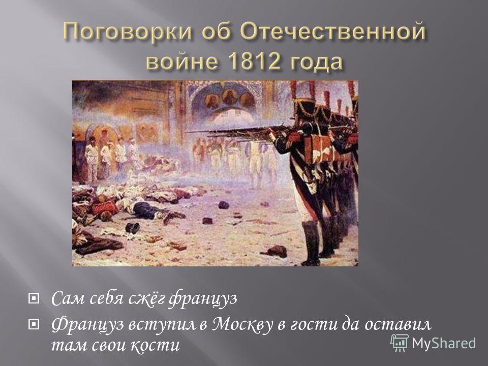 Сам себя сжёг француз Француз вступил в Москву в гости да оставил там свои кости