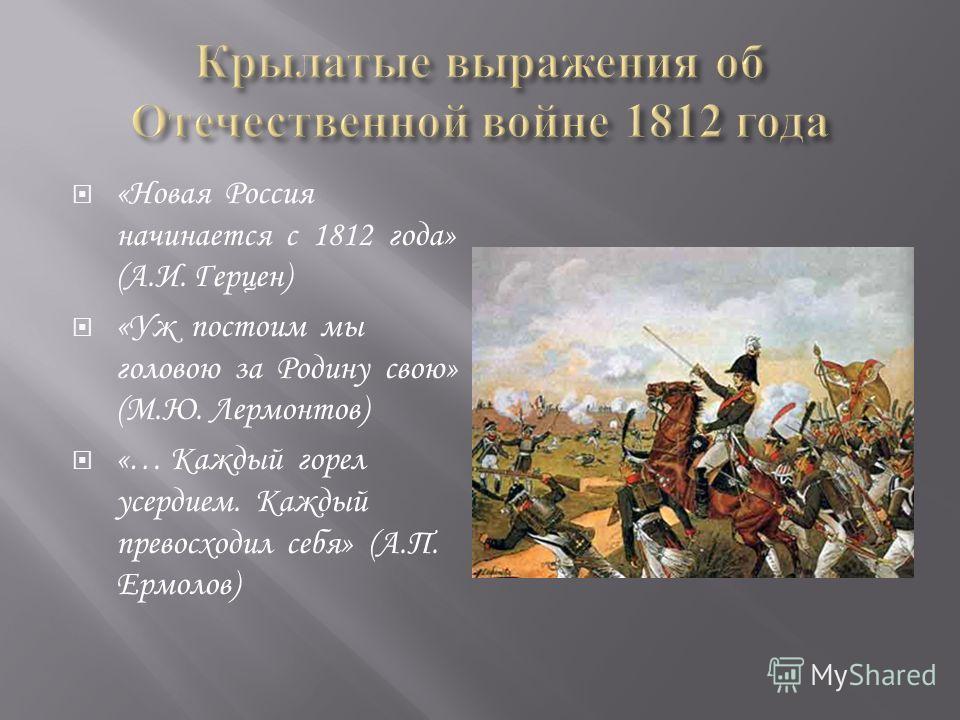 «Новая Россия начинается с 1812 года» (А.И. Герцен) «Уж постоим мы головою за Родину свою» (М.Ю. Лермонтов) «… Каждый горел усердием. Каждый превосходил себя» (А.П. Ермолов)