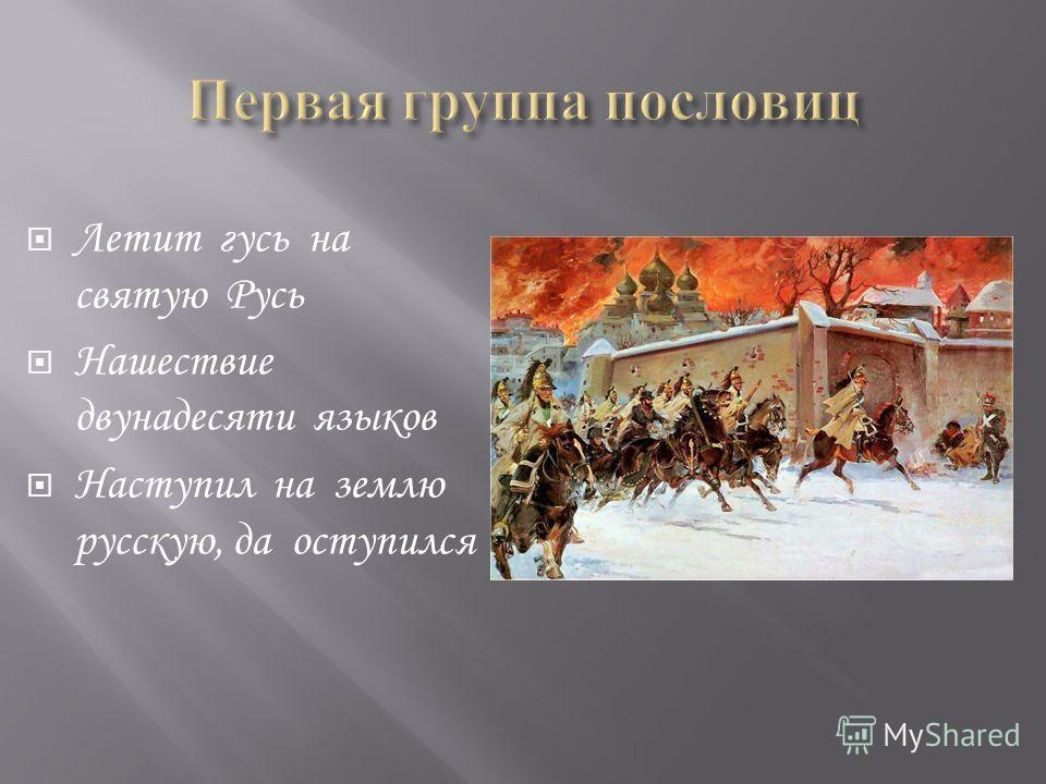 Летит гусь на святую Русь Нашествие двунадесяти языков Наступил на землю русскую, да оступился