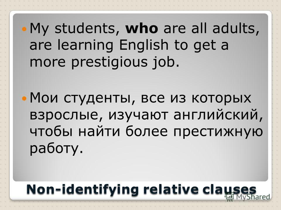 Non-identifying relative clauses My students, who are all adults, are learning English to get a more prestigious job. Мои студенты, все из которых взрослые, изучают английский, чтобы найти более престижную работу.