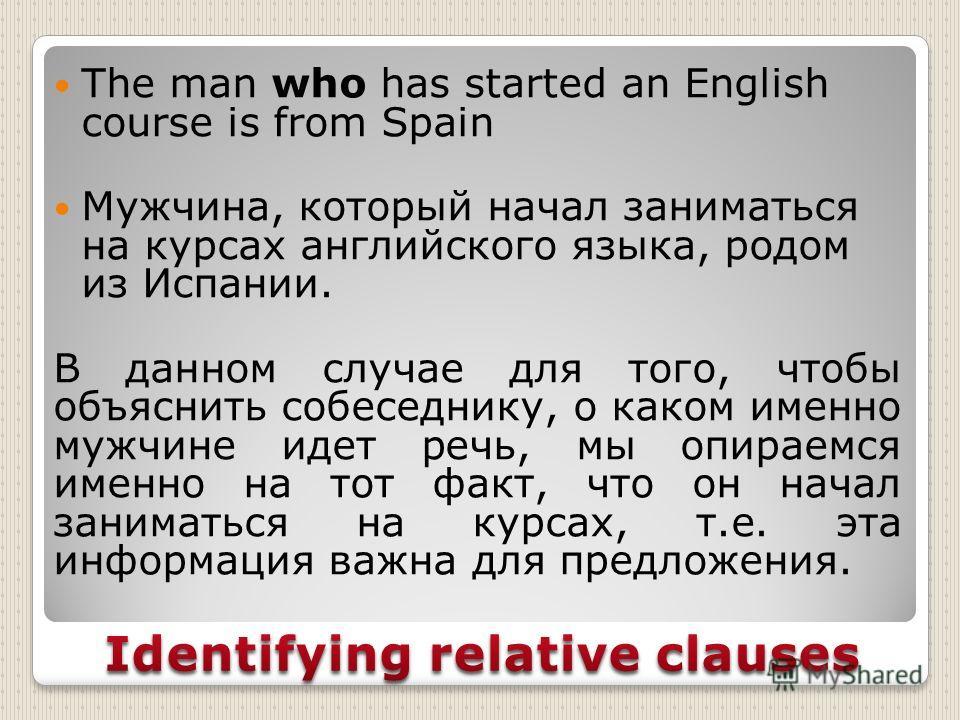 The man who has started an English course is from Spain Мужчина, который начал заниматься на курсах английского языка, родом из Испании. В данном случае для того, чтобы объяснить собеседнику, о каком именно мужчине идет речь, мы опираемся именно на т