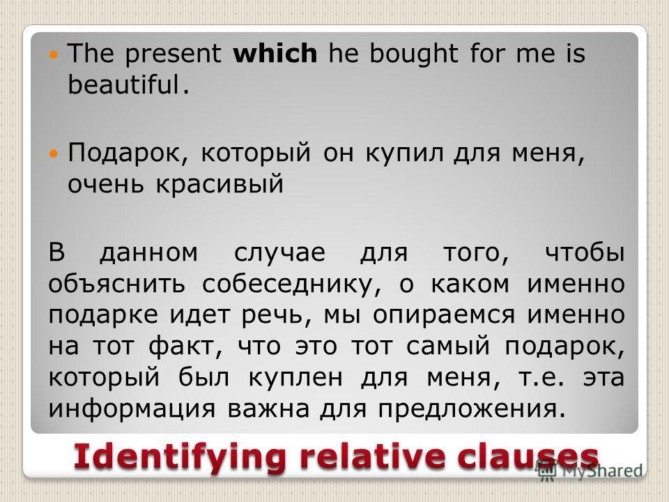 The present which he bought for me is beautiful. Подарок, который он купил для меня, очень красивый В данном случае для того, чтобы объяснить собеседнику, о каком именно подарке идет речь, мы опираемся именно на тот факт, что это тот самый подарок, к
