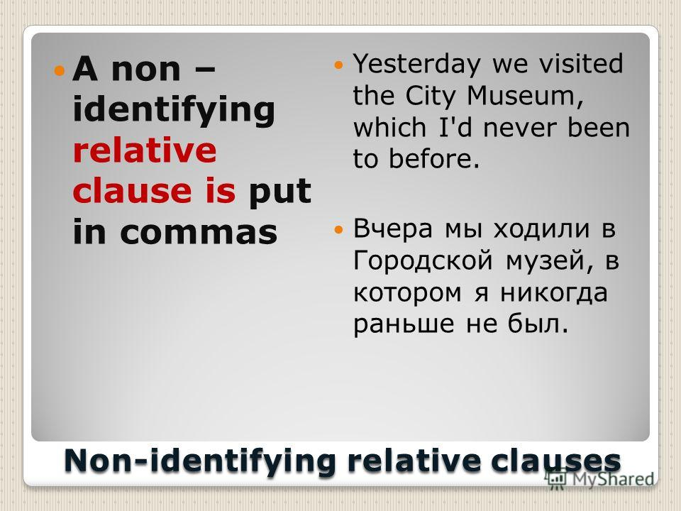 Non-identifying relative clauses A non – identifying relative clause is put in commas Yesterday we visited the City Museum, which I'd never been to before. Вчера мы ходили в Городской музей, в котором я никогда раньше не был.