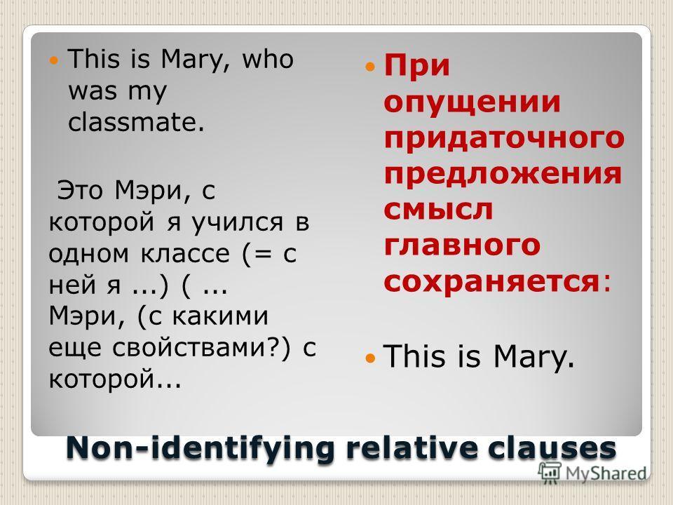 Non-identifying relative clauses This is Mary, who was my classmate. Это Мэри, с которой я учился в одном классе (= с ней я...) (... Мэри, (с какими еще свойствами?) с которой... При опущении придаточного предложения смысл главного сохраняется: This