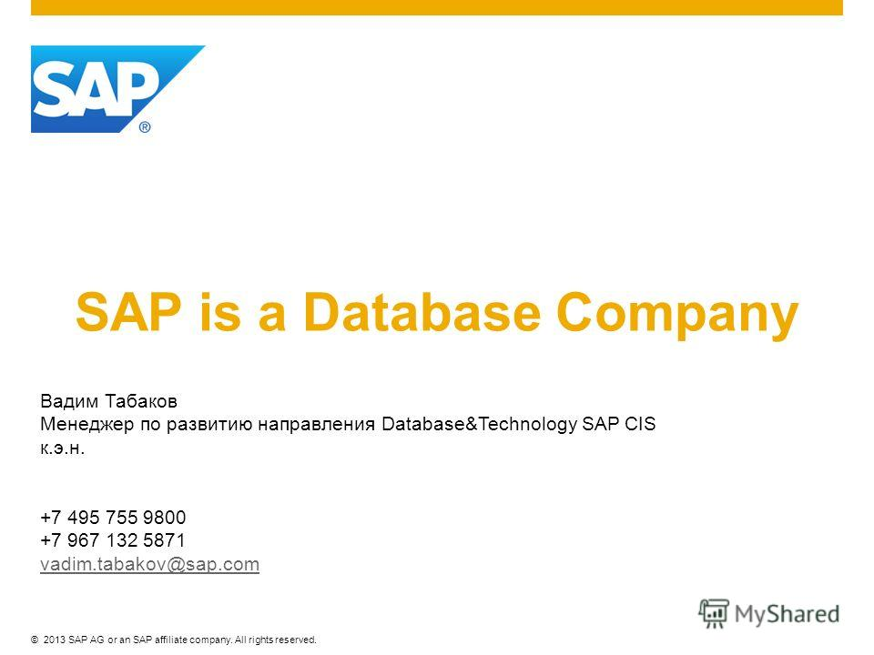 ©2013 SAP AG or an SAP affiliate company. All rights reserved. SAP is a Database Company Вадим Табаков Менеджер по развитию направления Database&Technology SAP CIS к.э.н. +7 495 755 9800 +7 967 132 5871 vadim.tabakov@sap.com