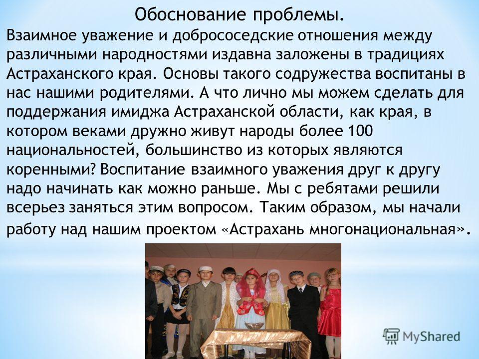 Обоснование проблемы. Взаимное уважение и добрососедские отношения между различными народностями издавна заложены в традициях Астраханского края. Основы такого содружества воспитаны в нас нашими родителями. А что лично мы можем сделать для поддержани
