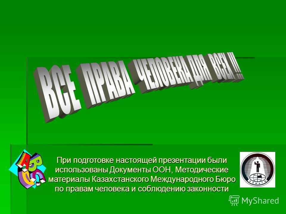 При подготовке настоящей презентации были использованы Документы ООН, Методические материалы Казахстанского Международного Бюро по правам человека и соблюдению законности