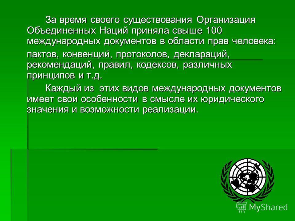 За время своего существования Организация Объединенных Наций приняла свыше 100 международных документов в области прав человека: пактов, конвенций, протоколов, деклараций, рекомендаций, правил, кодексов, различных принципов и т.д. Каждый из этих видо