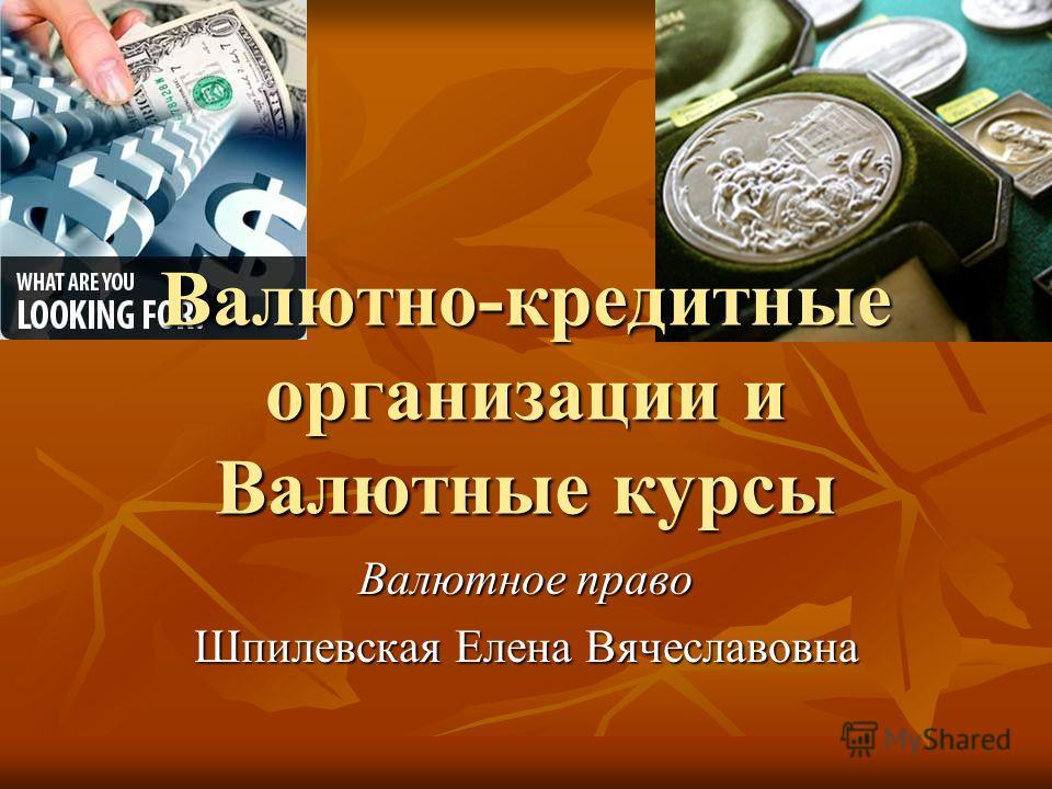 Валютно-кредитные организации и Валютные курсы Валютное право Шпилевская Елена Вячеславовна