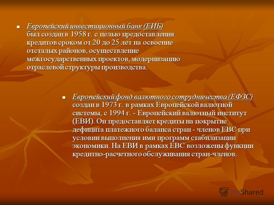 Европейский инвестиционный банк (ЕИБ) был создан в 1958 г. с целью предоставления кредитов сроком от 20 до 25 лет на освоение отсталых районов, осуществление межгосударственных проектов, модернизацию отраслевой структуры производства. Европейский инв