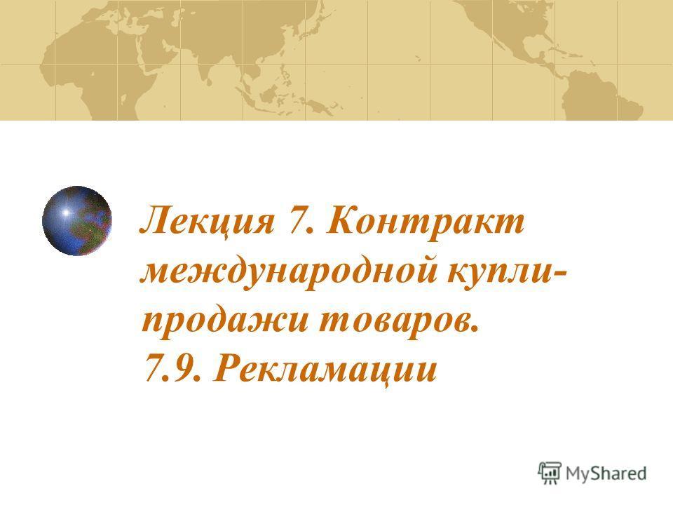 Лекция 7. Контракт международной купли- продажи товаров. 7.9. Рекламации