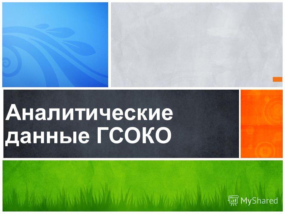 Аналитические данные 2010 – 2011 учебного года Аналитические данные ГСОКО