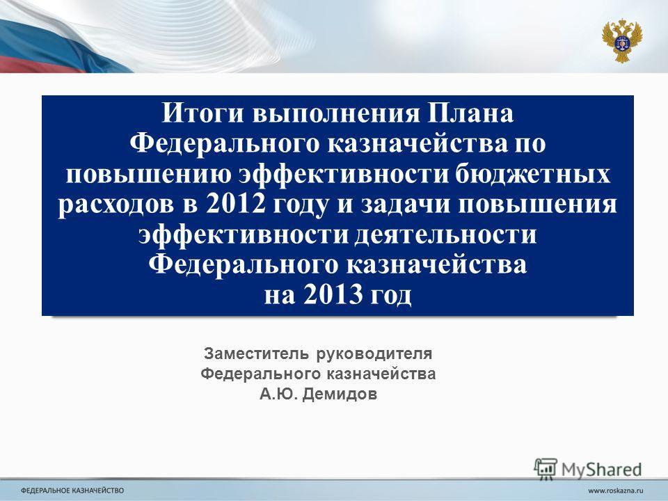 Итоги выполнения Плана Федерального казначейства по повышению эффективности бюджетных расходов в 2012 году и задачи повышения эффективности деятельности Федерального казначейства на 2013 год Заместитель руководителя Федерального казначейства А.Ю. Дем