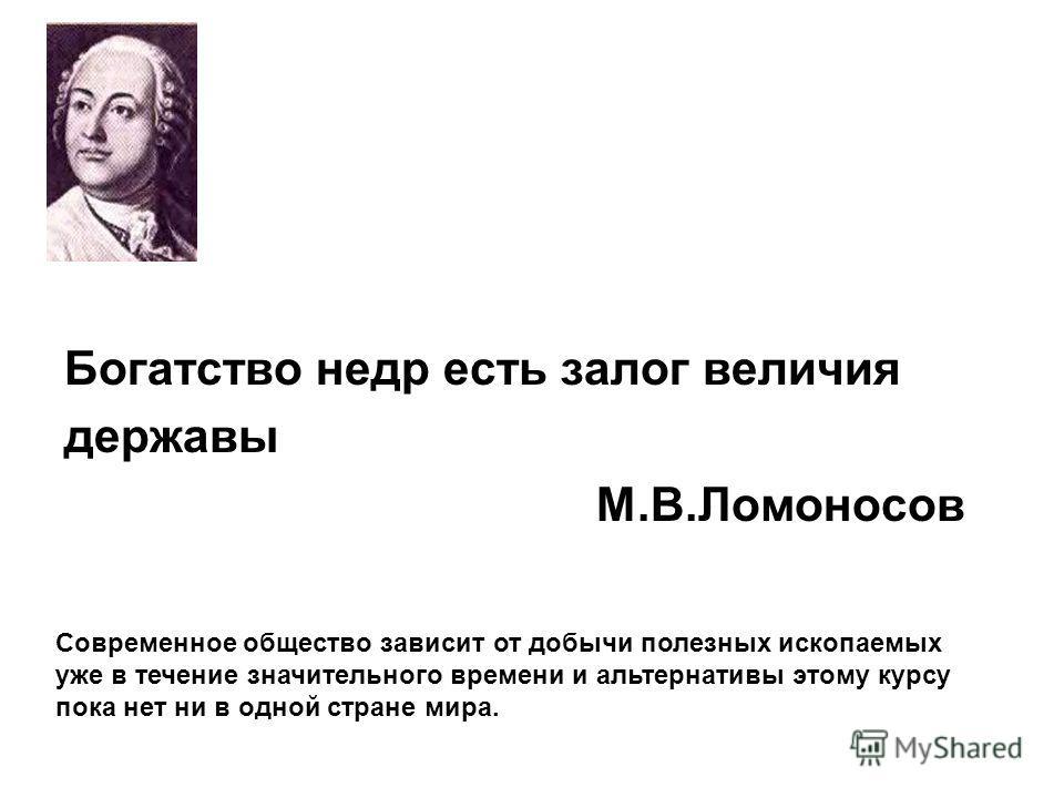 Богатство недр есть залог величия державы М.В.Ломоносов Современное общество зависит от добычи полезных ископаемых уже в течение значительного времени и альтернативы этому курсу пока нет ни в одной стране мира.