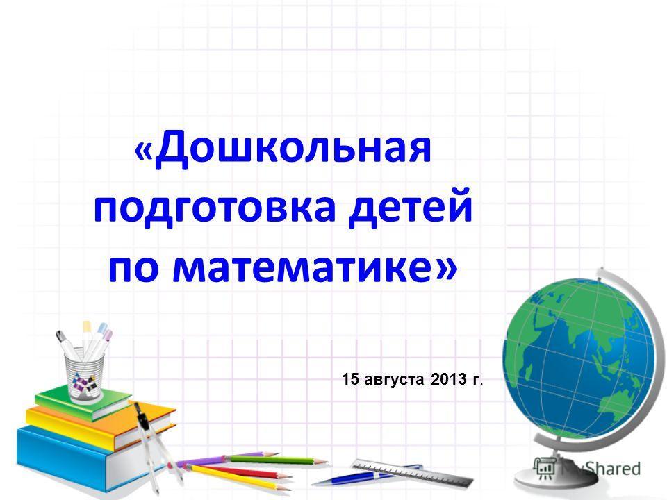« Дошкольная подготовка детей по математике» 15 августа 2013 г.