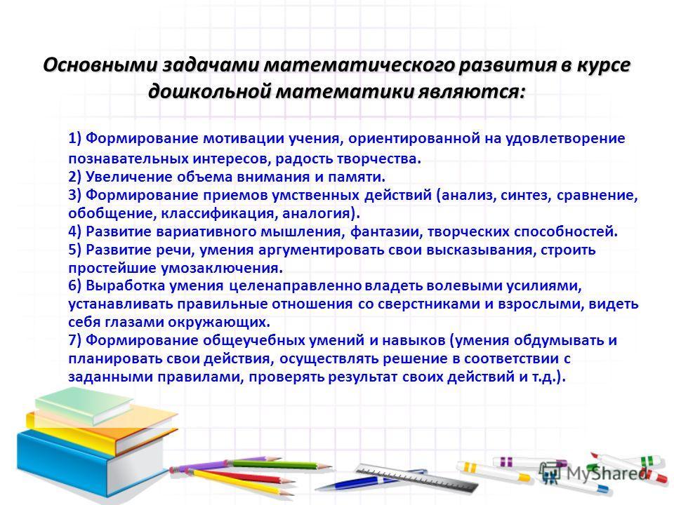 Основными задачами математического развития в курсе дошкольной математики являются: 1) Формирование мотивации учения, ориентированной на удовлетворение познавательных интересов, радость творчества. 2) Увеличение объема внимания и памяти. 3) Формирова