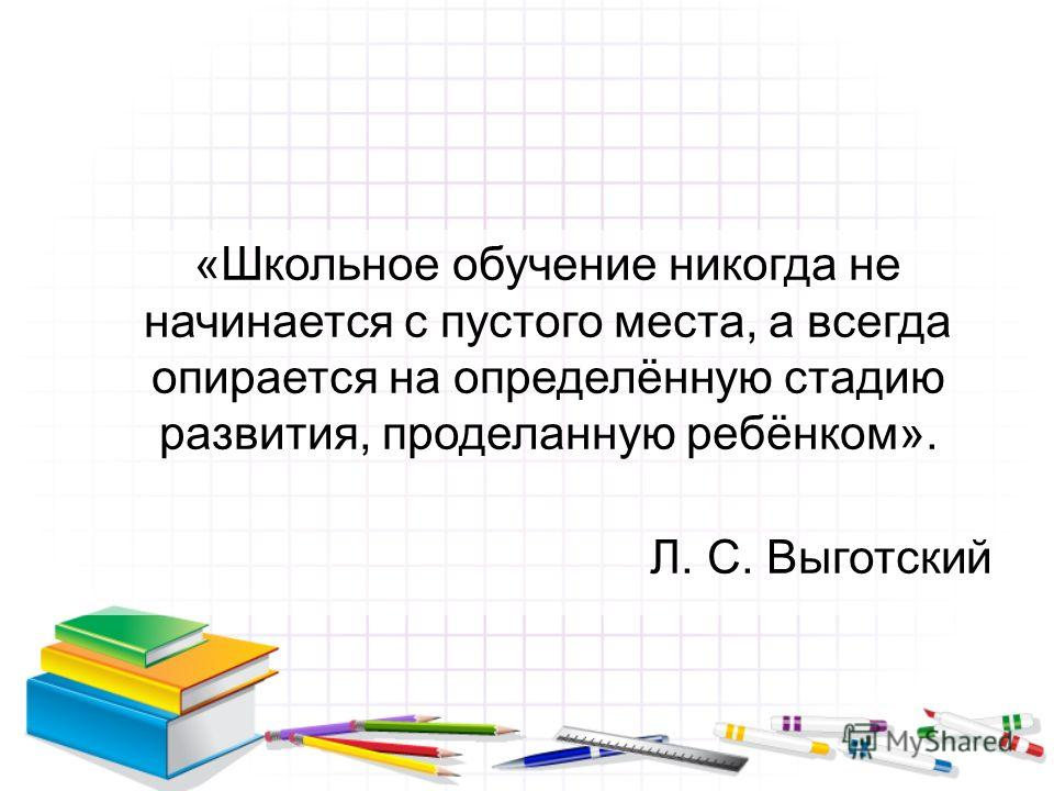 «Школьное обучение никогда не начинается с пустого места, а всегда опирается на определённую стадию развития, проделанную ребёнком». Л. С. Выготский