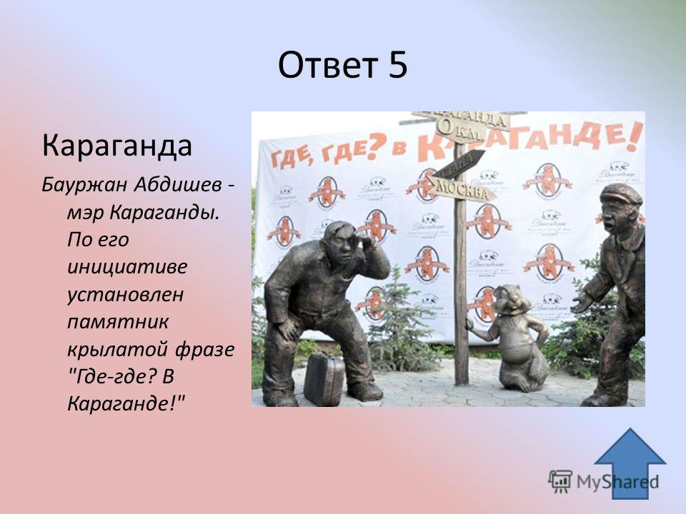 Ответ 5 Караганда Бауржан Абдишев - мэр Караганды. По его инициативе установлен памятник крылатой фразе Где-где? В Караганде!