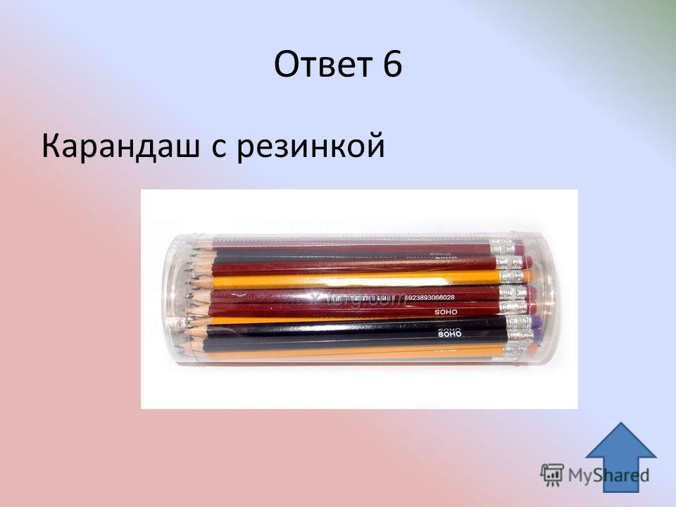 Ответ 6 Карандаш с резинкой