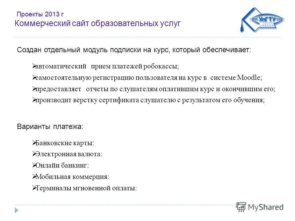 Проекты 2013 г Проекты 2013 г Коммерческий сайт образовательных услуг Создан отдельный модуль подписки на курс, который обеспечивает: автоматический прием платежей робокассы; самостоятельную регистрацию пользователя на курс в системе Moodle; предоста