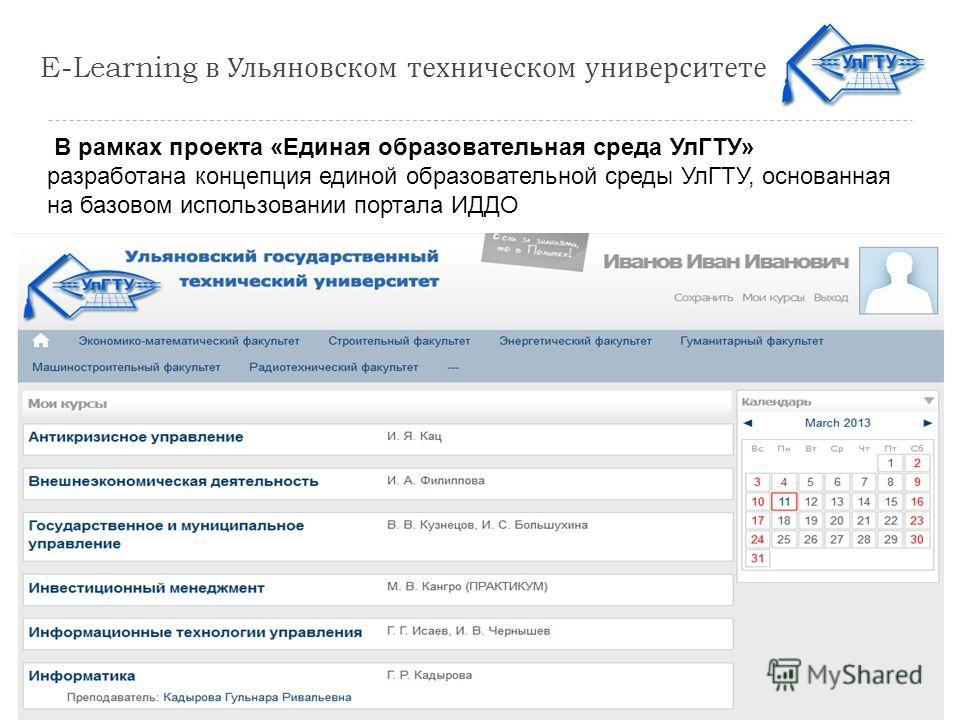 E-Learning в Ульяновском техническом университете В рамках проекта «Единая образовательная среда УлГТУ» разработана концепция единой образовательной среды УлГТУ, основанная на базовом использовании портала ИДДО