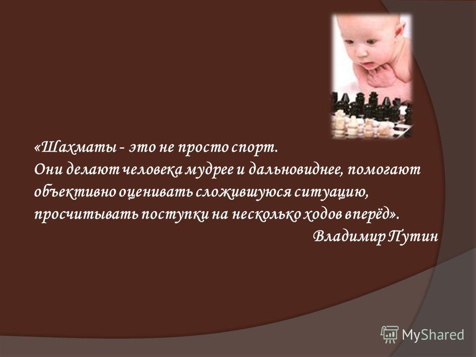 «Шахматы - это не просто спорт. Они делают человека мудрее и дальновиднее, помогают объективно оценивать сложившуюся ситуацию, просчитывать поступки на несколько ходов вперёд». Владимир Путин