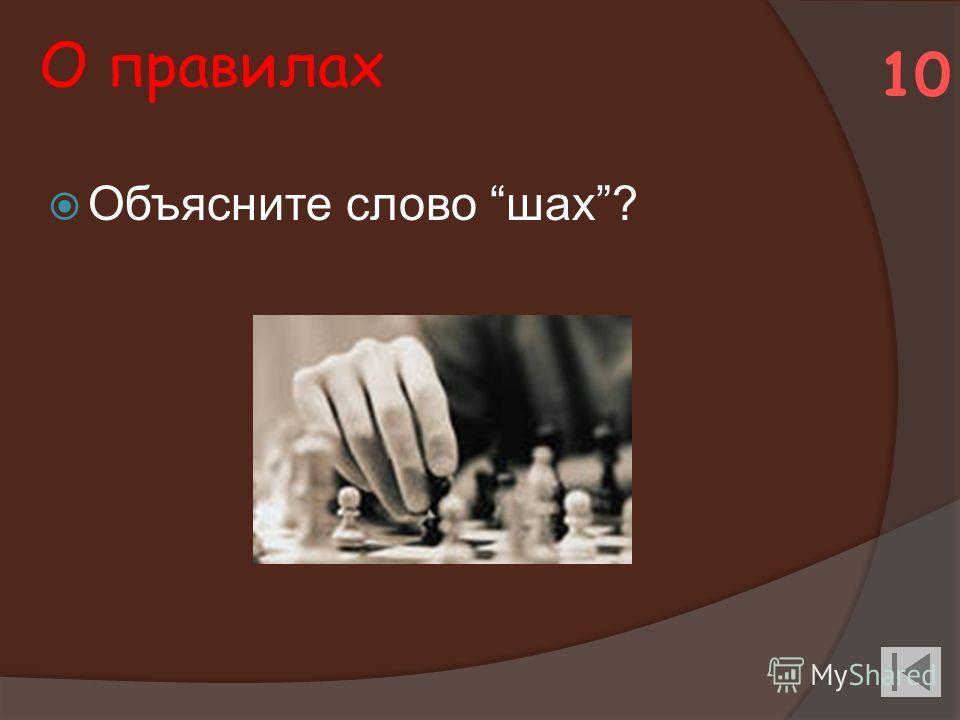 О правилах Объясните слово шах? 10