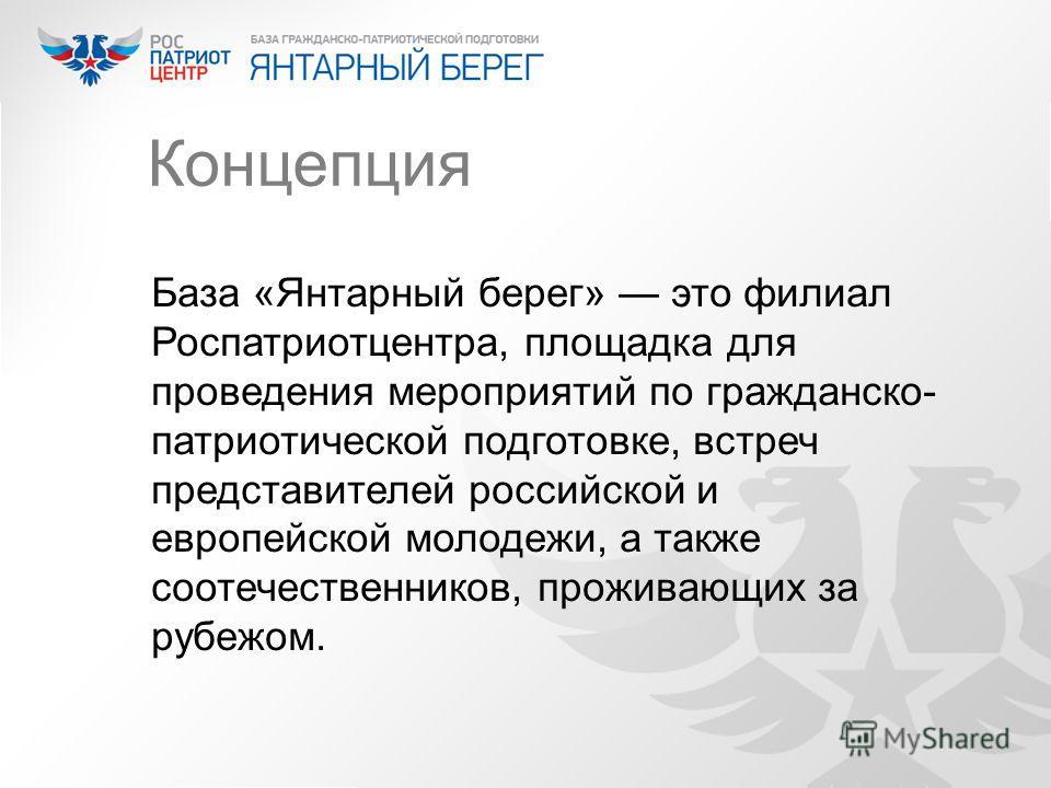 Концепция База «Янтарный берег» это филиал Роспатриотцентра, площадка для проведения мероприятий по гражданско- патриотической подготовке, встреч представителей российской и европейской молодежи, а также соотечественников, проживающих за рубежом.