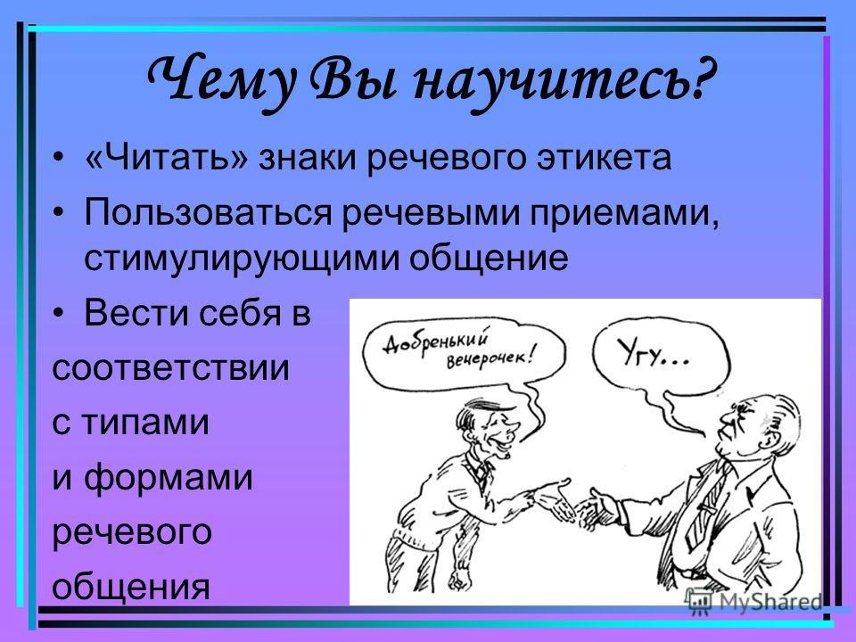 Чему Вы научитесь? «Читать» знаки речевого этикета Пользоваться речевыми приемами, стимулирующими общение Вести себя в соответствии с типами и формами речевого общения
