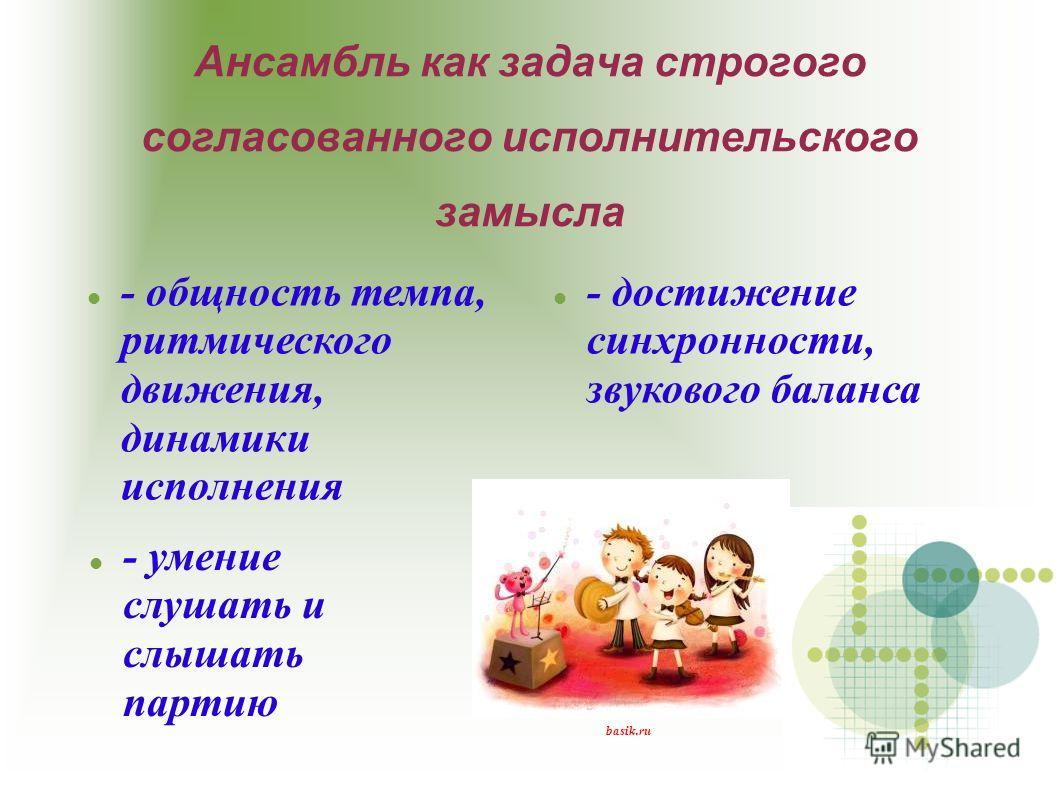 Ансамбль как задача строгого согласованного исполнительского замысла - общность темпа, ритмического движения, динамики исполнения - достижение синхронности, звукового баланса - умение слушать и слышать партию basik.ru