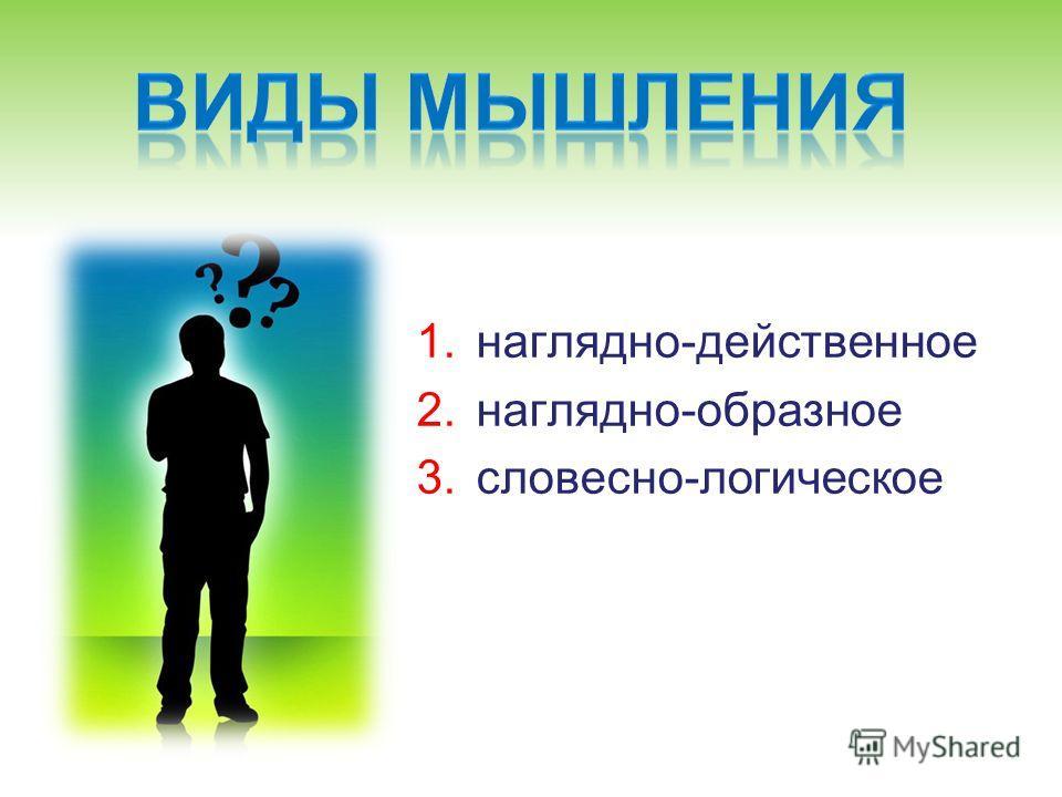 1.наглядно-действенное 2.наглядно-образное 3.словесно-логическое