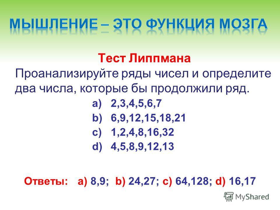 Тест Липпмана Проанализируйте ряды чисел и определите два числа, которые бы продолжили ряд. a)2,3,4,5,6,7 b)6,9,12,15,18,21 c)1,2,4,8,16,32 d)4,5,8,9,12,13 Ответы: а) 8,9; b) 24,27; c) 64,128; d) 16,17