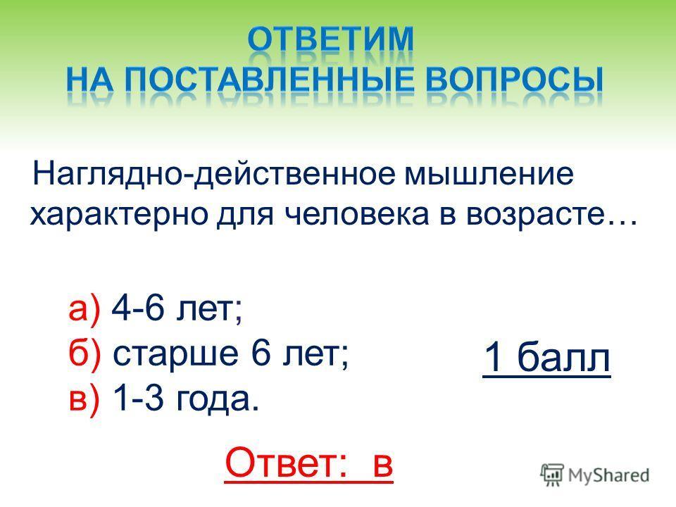 Наглядно-действенное мышление характерно для человека в возрасте… а) 4-6 лет; б) старше 6 лет; в) 1-3 года. Ответ: в 1 балл