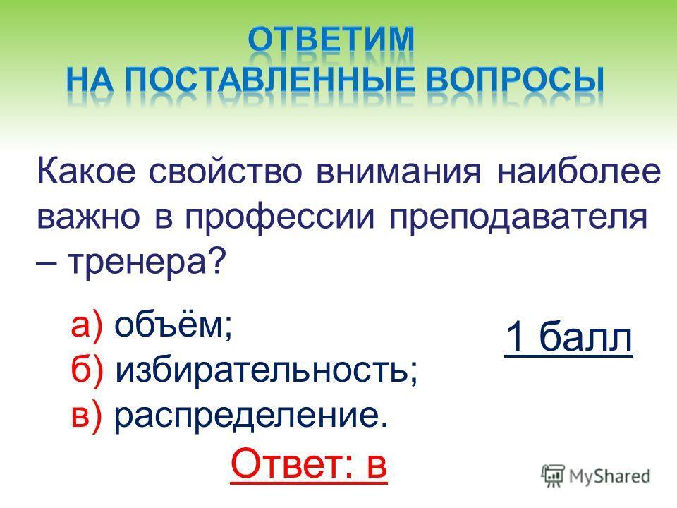 Какое свойство внимания наиболее важно в профессии преподавателя – тренера? а) объём; б) избирательность; в) распределение. Ответ: в 1 балл