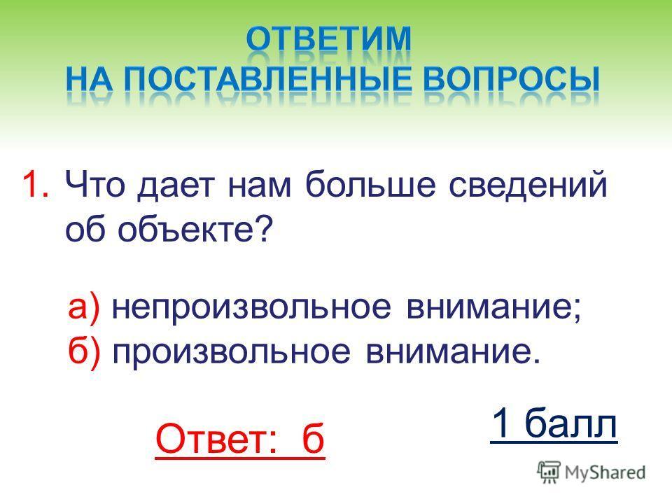1.Что дает нам больше сведений об объекте? а) непроизвольное внимание; б) произвольное внимание. Ответ: б 1 балл